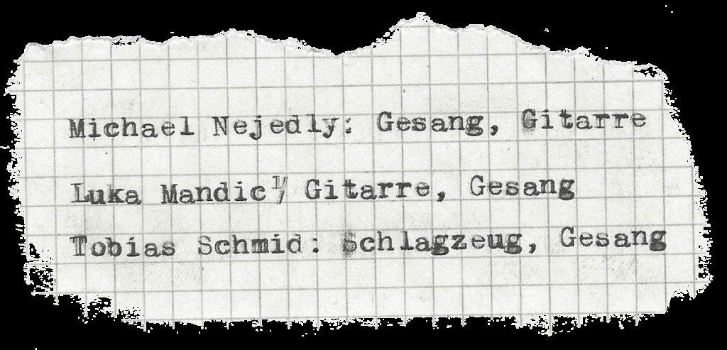 Michael Nejedly: Gesang, Gitarre Luka Mandic: Gitarre, Gesang Tobias Schmid: Schlagzeug, Gesang